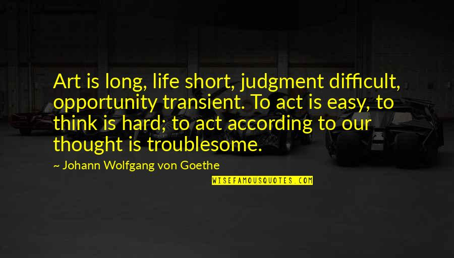 Life Is Not Easy As We Think Quotes By Johann Wolfgang Von Goethe: Art is long, life short, judgment difficult, opportunity