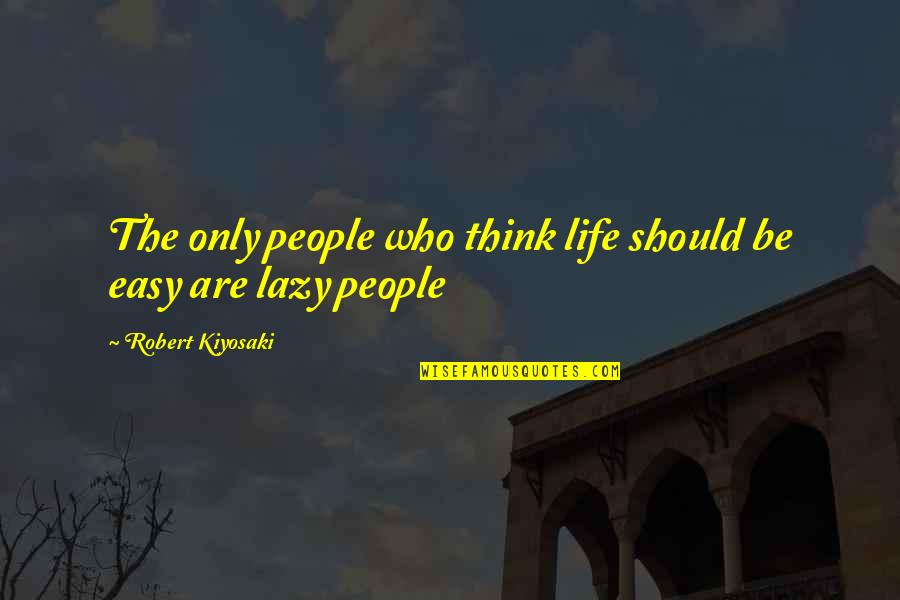 Life Is Not Easy As We Think Quotes By Robert Kiyosaki: The only people who think life should be