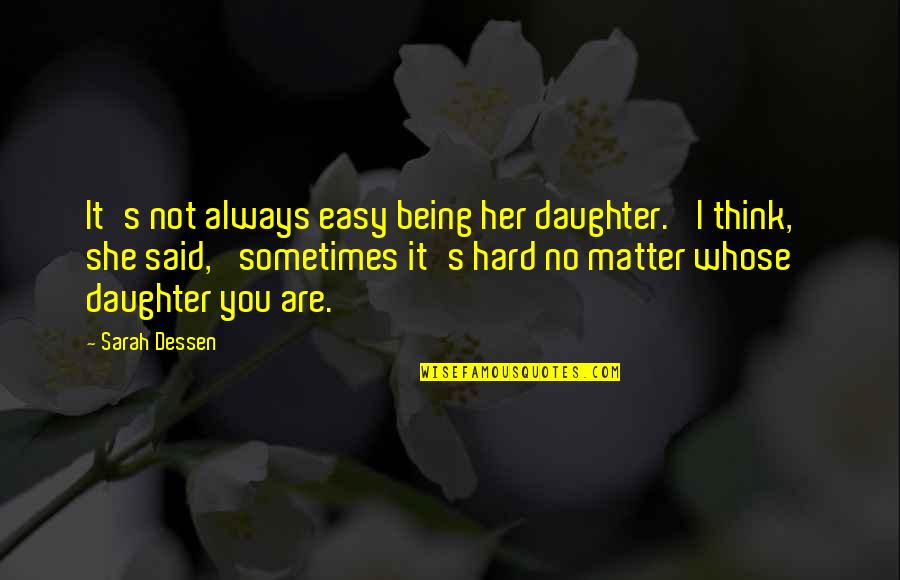 Life Is Not Easy As We Think Quotes By Sarah Dessen: It's not always easy being her daughter.' I