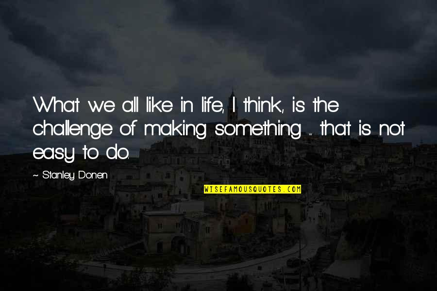 Life Is Not Easy As We Think Quotes By Stanley Donen: What we all like in life, I think,
