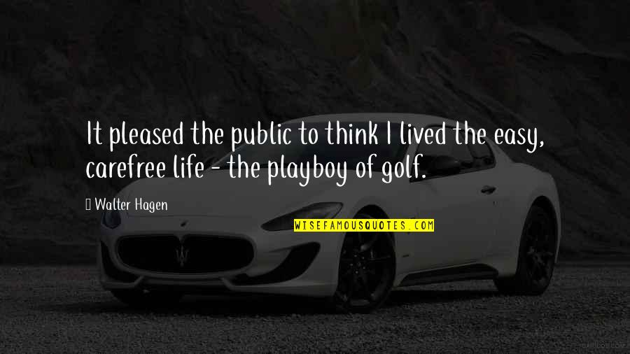 Life Is Not Easy As We Think Quotes By Walter Hagen: It pleased the public to think I lived