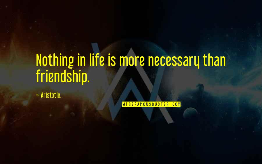 Life Is Nothing Without Friendship Quotes By Aristotle.: Nothing in life is more necessary than friendship.