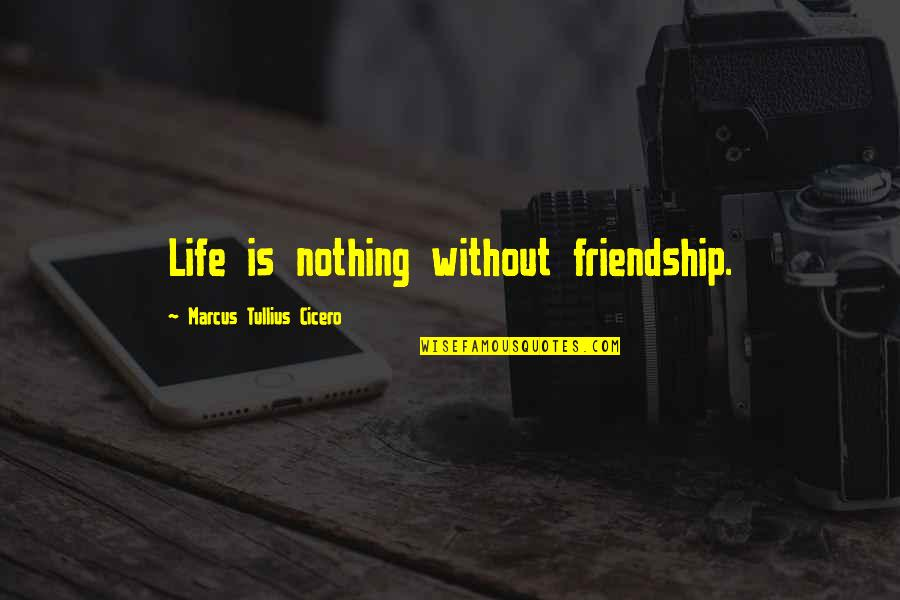 Life Is Nothing Without Friendship Quotes By Marcus Tullius Cicero: Life is nothing without friendship.