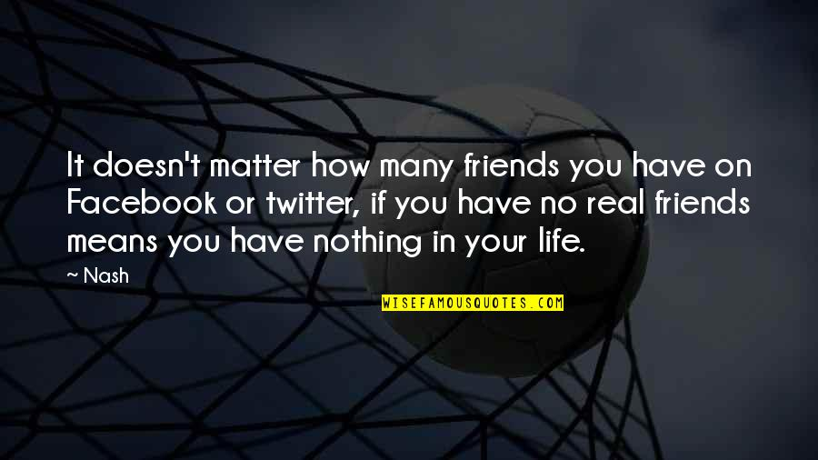 Life Is Nothing Without Friendship Quotes By Nash: It doesn't matter how many friends you have