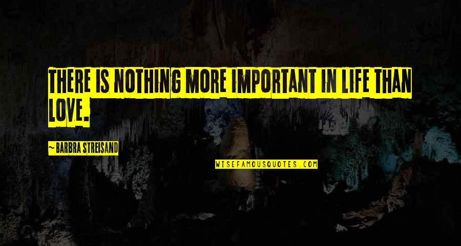 Life Is Nothing Without Love Quotes By Barbra Streisand: There is nothing more important in life than