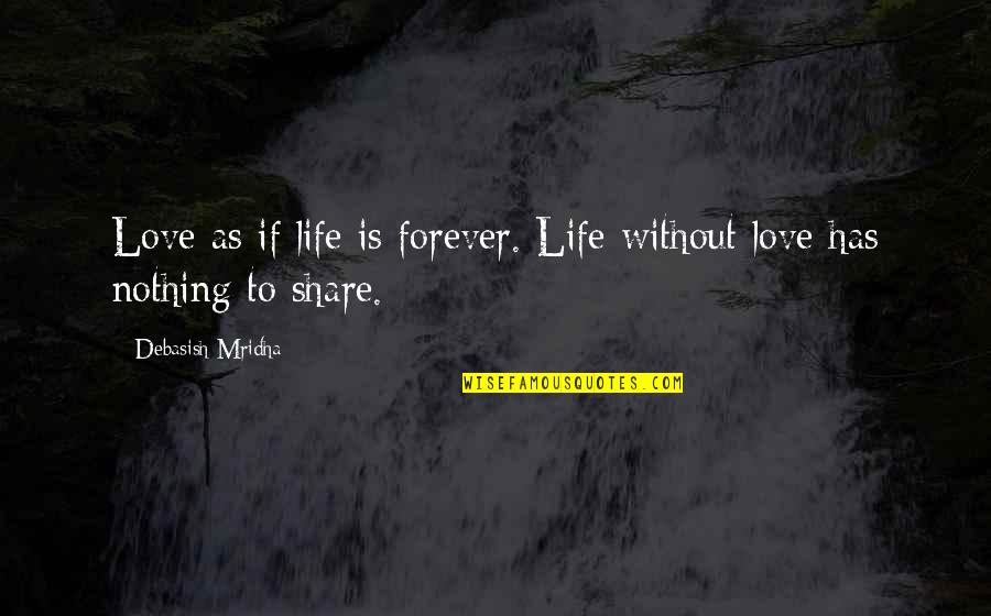 Life Is Nothing Without Love Quotes By Debasish Mridha: Love as if life is forever. Life without