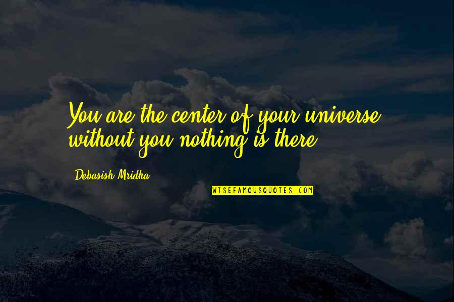 Life Is Nothing Without Love Quotes By Debasish Mridha: You are the center of your universe, without