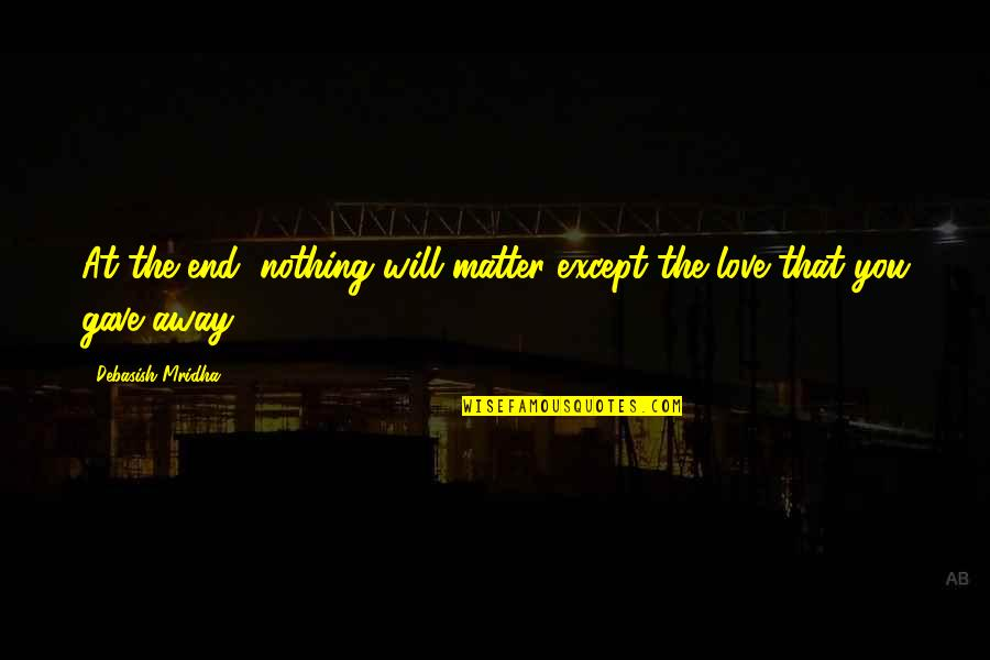 Life Is Nothing Without Love Quotes By Debasish Mridha: At the end, nothing will matter except the