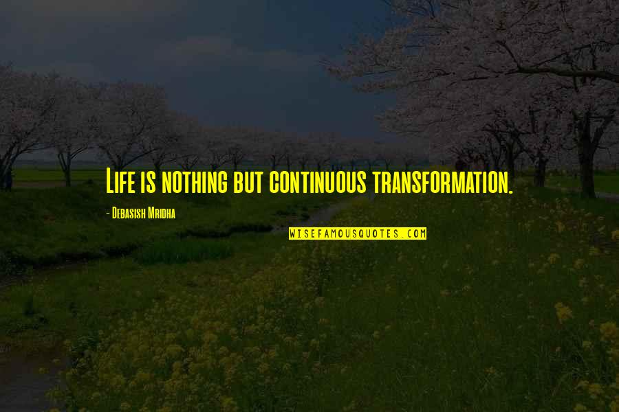 Life Is Nothing Without Love Quotes By Debasish Mridha: Life is nothing but continuous transformation.