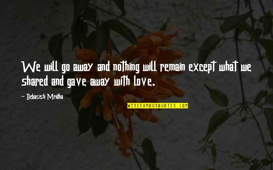 Life Is Nothing Without Love Quotes By Debasish Mridha: We will go away and nothing will remain