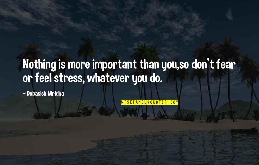 Life Is Nothing Without Love Quotes By Debasish Mridha: Nothing is more important than you,so don't fear
