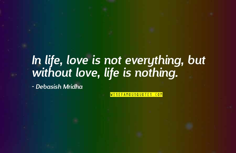 Life Is Nothing Without Love Quotes By Debasish Mridha: In life, love is not everything, but without