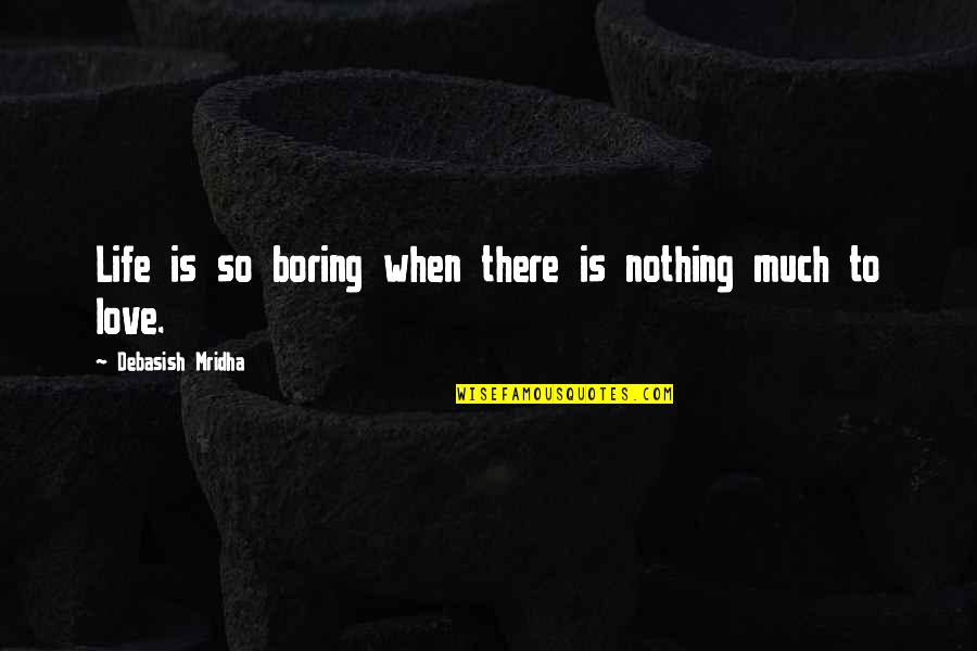 Life Is Nothing Without Love Quotes By Debasish Mridha: Life is so boring when there is nothing