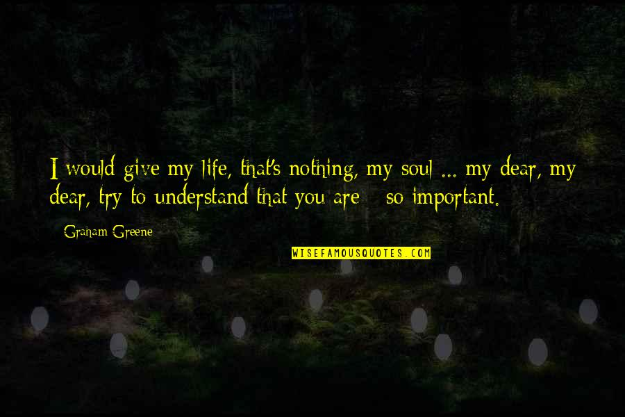 Life Is Nothing Without Love Quotes By Graham Greene: I would give my life, that's nothing, my