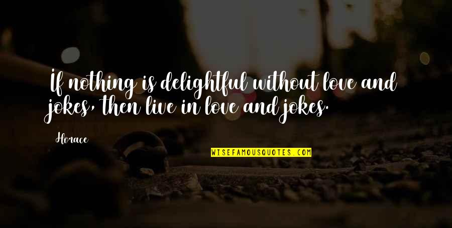 Life Is Nothing Without Love Quotes By Horace: If nothing is delightful without love and jokes,