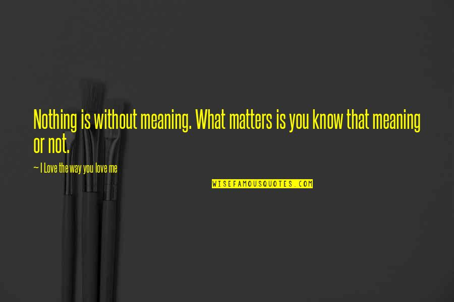 Life Is Nothing Without Love Quotes By I Love The Way You Love Me: Nothing is without meaning. What matters is you