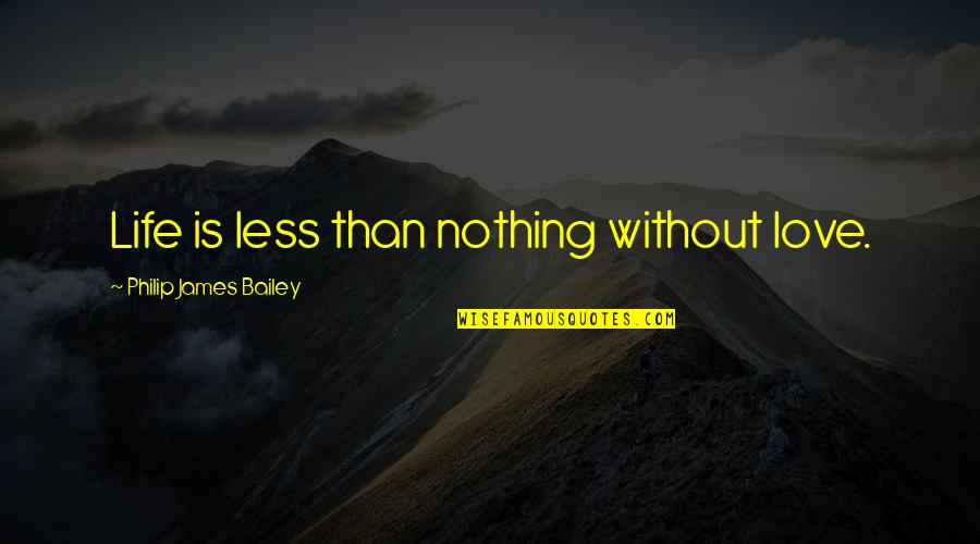 Life Is Nothing Without Love Quotes By Philip James Bailey: Life is less than nothing without love.