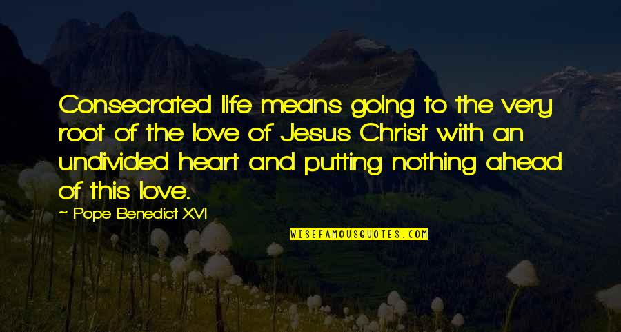 Life Is Nothing Without Love Quotes By Pope Benedict XVI: Consecrated life means going to the very root