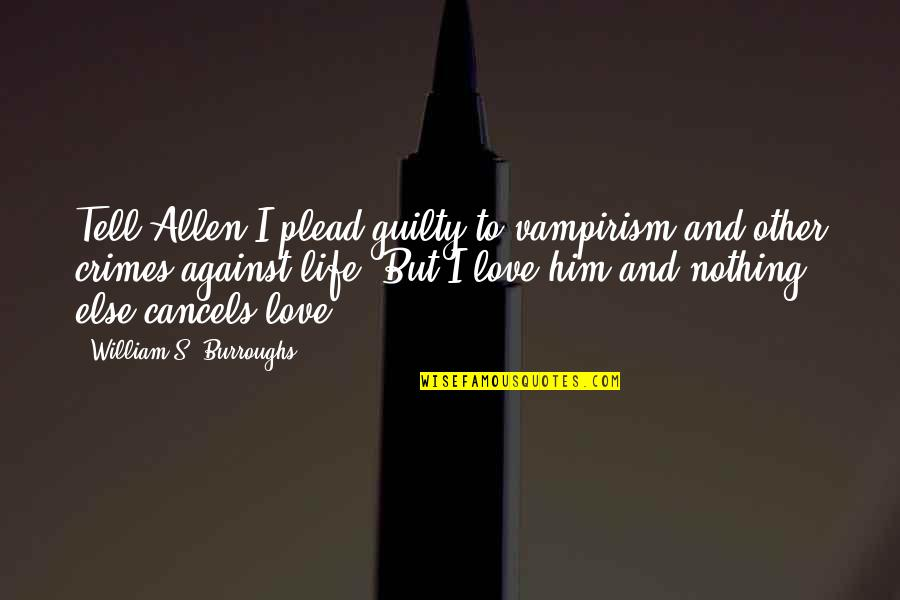 Life Is Nothing Without Love Quotes By William S. Burroughs: Tell Allen I plead guilty to vampirism and