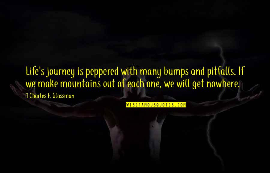 Life Is Nowhere Quotes By Charles F. Glassman: Life's journey is peppered with many bumps and
