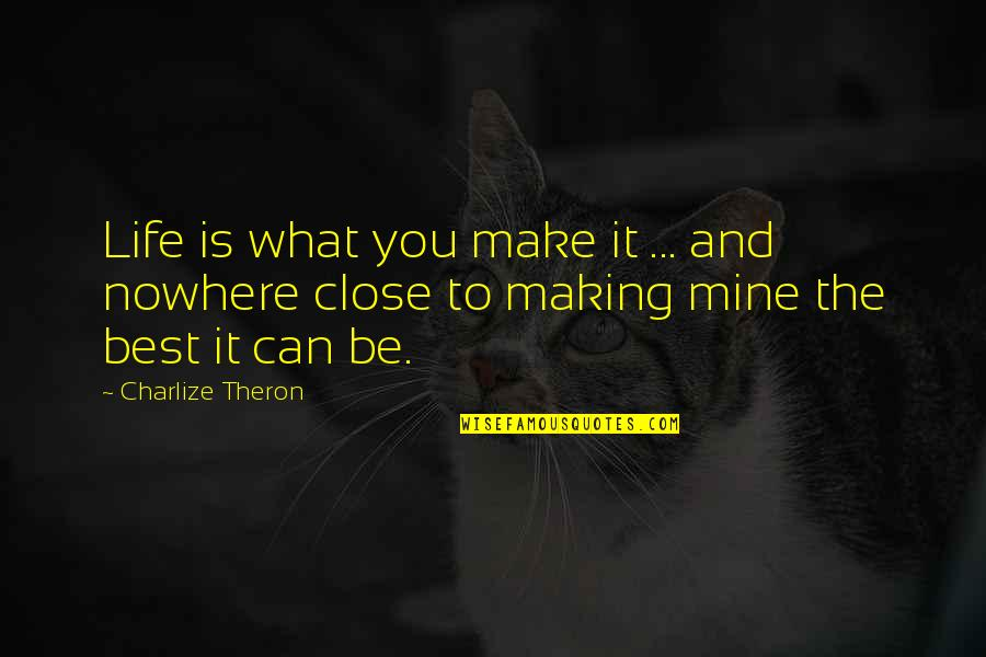 Life Is Nowhere Quotes By Charlize Theron: Life is what you make it ... and