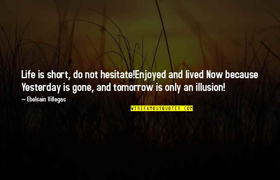 Life Is Nowhere Quotes By Ebelsain Villegas: Life is short, do not hesitate!Enjoyed and lived