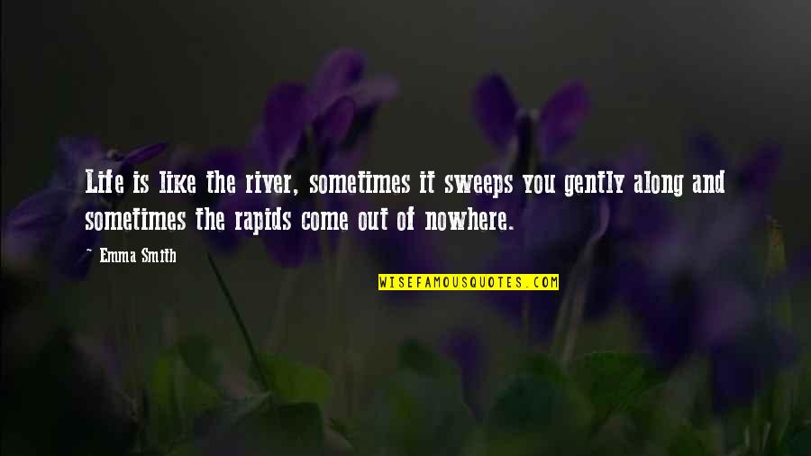 Life Is Nowhere Quotes By Emma Smith: Life is like the river, sometimes it sweeps
