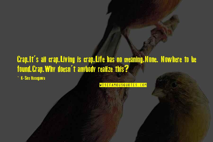 Life Is Nowhere Quotes By K-Ske Hasegawa: Crap.It's all crap.Living is crap.Life has no meaning.None.