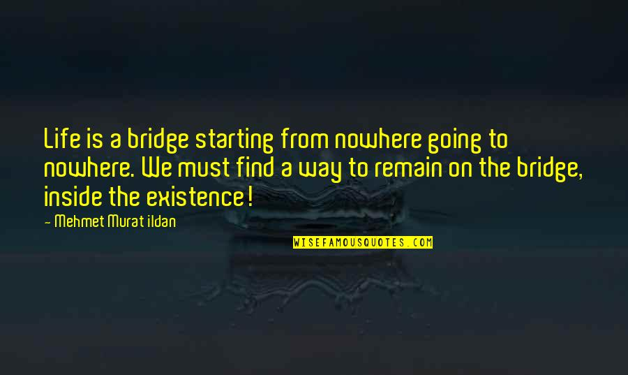 Life Is Nowhere Quotes By Mehmet Murat Ildan: Life is a bridge starting from nowhere going