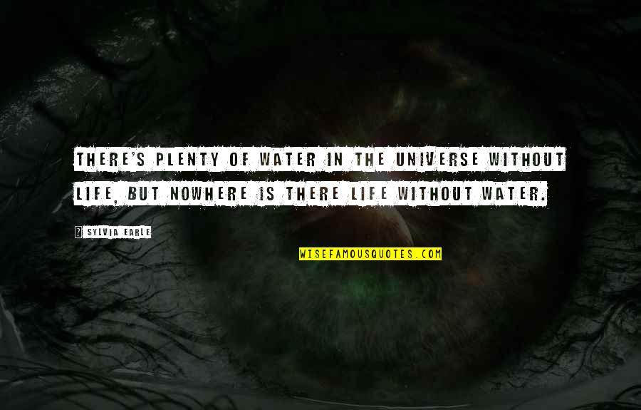Life Is Nowhere Quotes By Sylvia Earle: There's plenty of water in the universe without