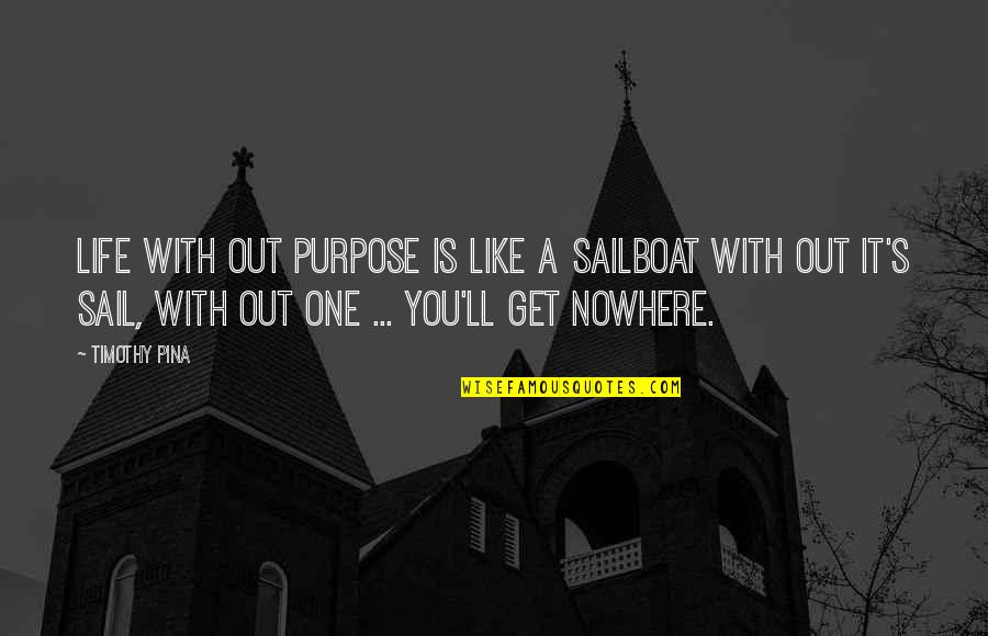 Life Is Nowhere Quotes By Timothy Pina: Life with out purpose is like a sailboat