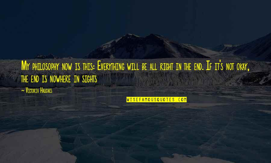 Life Is Nowhere Quotes By Victoria Haugnes: My philosophy now is this: Everything will be