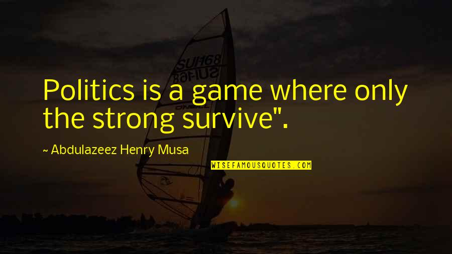 Life Is Only A Game Quotes By Abdulazeez Henry Musa: Politics is a game where only the strong