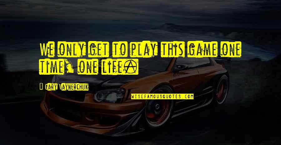 Life Is Only A Game Quotes By Gary Vaynerchuk: We only get to play this game one