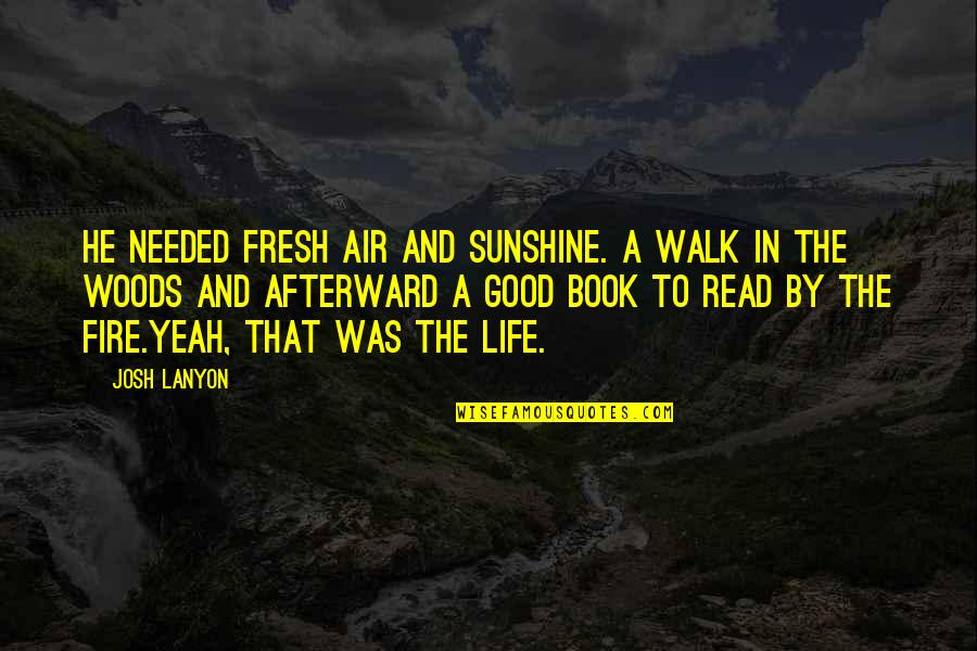 Life Is Only A Game Quotes By Josh Lanyon: He needed fresh air and sunshine. A walk