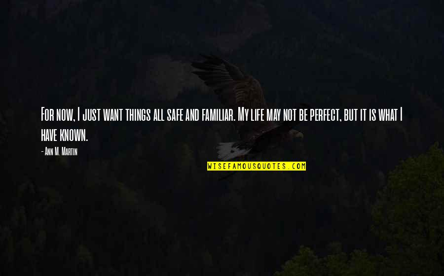 Life Is Perfect Now Quotes By Ann M. Martin: For now, I just want things all safe