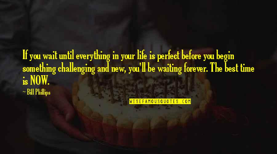 Life Is Perfect Now Quotes By Bill Phillips: If you wait until everything in your life