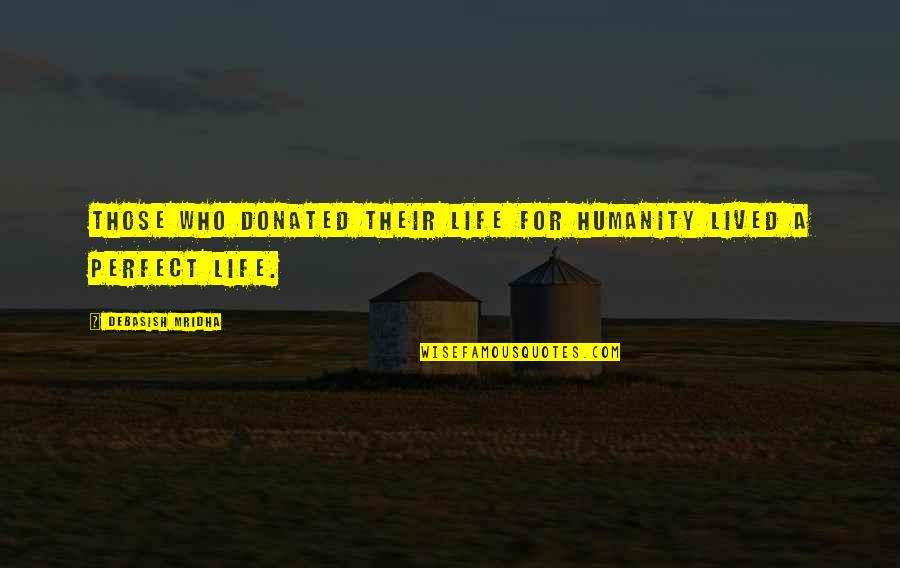 Life Is Perfect Now Quotes By Debasish Mridha: Those who donated their life for humanity lived