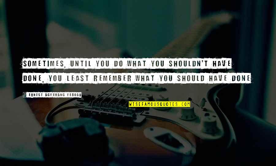 Life Is Perfect Now Quotes By Ernest Agyemang Yeboah: Sometimes, until you do what you shouldn't have