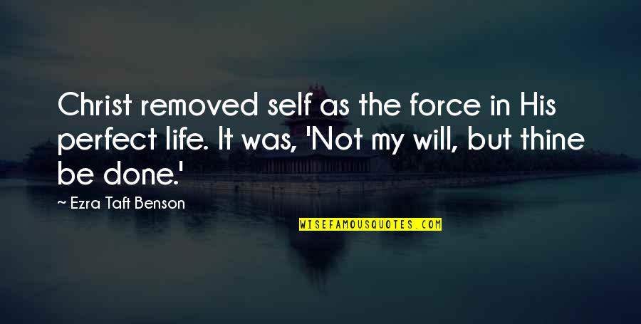 Life Is Perfect Now Quotes By Ezra Taft Benson: Christ removed self as the force in His