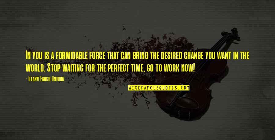 Life Is Perfect Now Quotes By Ifeanyi Enoch Onuoha: In you is a formidable force that can