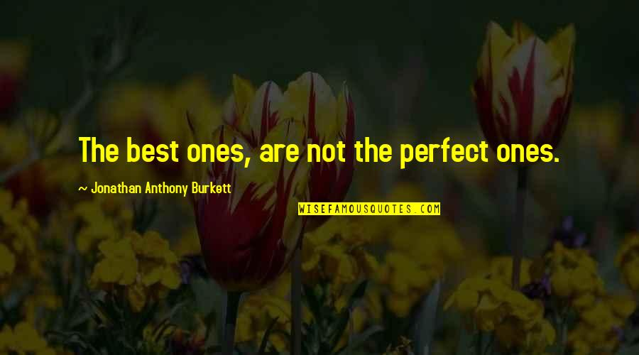 Life Is Perfect Now Quotes By Jonathan Anthony Burkett: The best ones, are not the perfect ones.