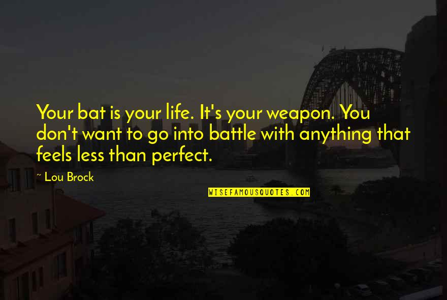 Life Is Perfect Now Quotes By Lou Brock: Your bat is your life. It's your weapon.