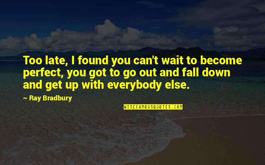 Life Is Perfect Now Quotes By Ray Bradbury: Too late, I found you can't wait to