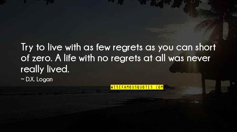 Life Is Short No Regrets Quotes By D.X. Logan: Try to live with as few regrets as
