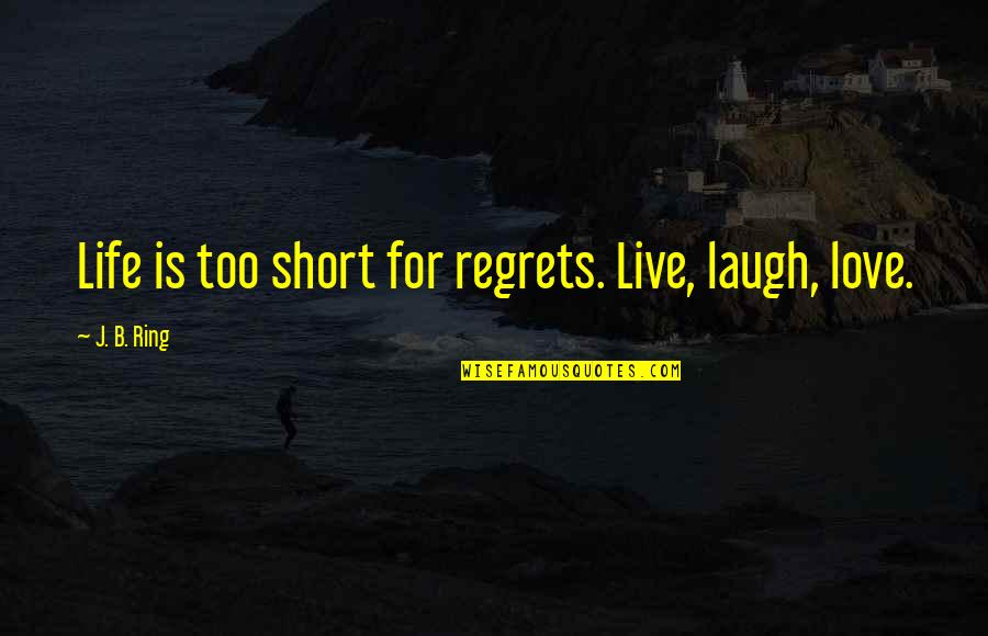 Life Is Short No Regrets Quotes By J. B. Ring: Life is too short for regrets. Live, laugh,