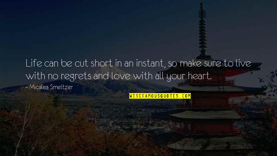 Life Is Short No Regrets Quotes By Micalea Smeltzer: Life can be cut short in an instant,