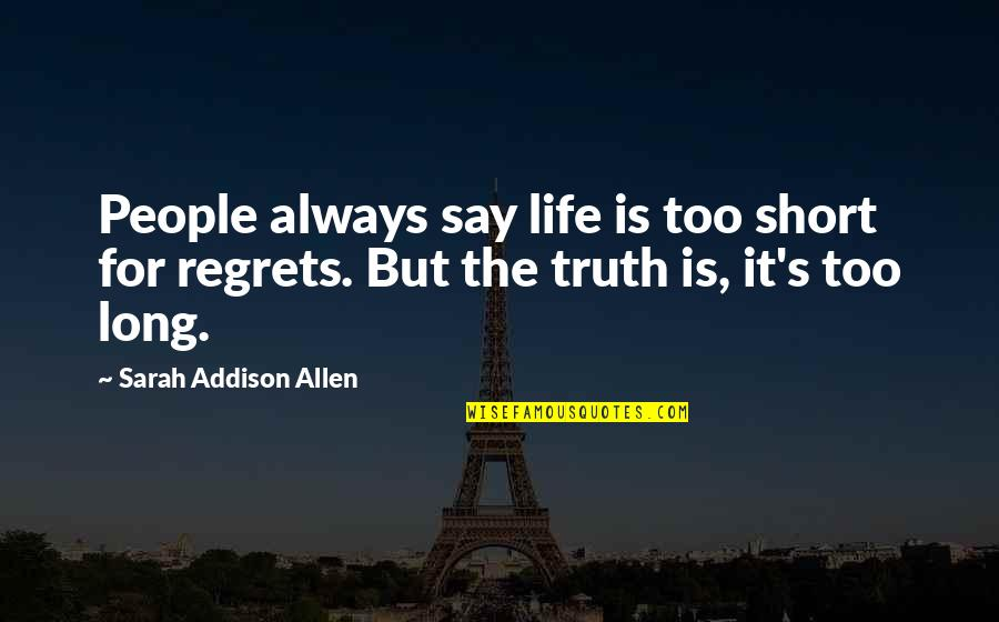 Life Is Short No Regrets Quotes By Sarah Addison Allen: People always say life is too short for