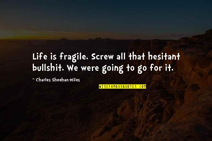 Life Is Too Fragile Quotes By Charles Sheehan-Miles: Life is fragile. Screw all that hesitant bullshit.