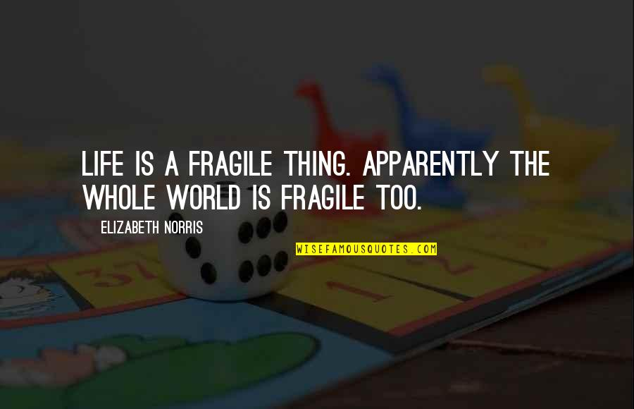 Life Is Too Fragile Quotes By Elizabeth Norris: Life is a fragile thing. Apparently the whole